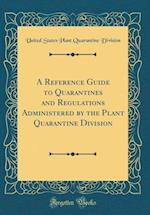 A Reference Guide to Quarantines and Regulations Administered by the Plant Quarantine Division (Classic Reprint)