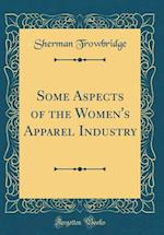 Some Aspects of the Women's Apparel Industry (Classic Reprint)