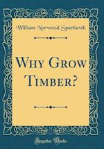 Why Grow Timber? (Classic Reprint)