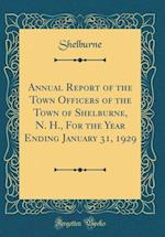 Annual Report of the Town Officers of the Town of Shelburne, N. H., for the Year Ending January 31, 1929 (Classic Reprint)