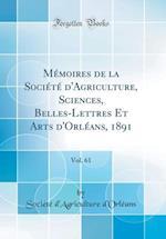 Memoires de la Societe D'Agriculture, Sciences, Belles-Lettres Et Arts D'Orleans, 1891, Vol. 61 (Classic Reprint)