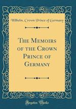 The Memoirs of the Crown Prince of Germany (Classic Reprint)