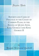 Reports and Cases of Practice in the Court of Common Pleas, in the Reigns of Queen Anne, King George I and King George II (Classic Reprint)