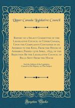 Report of a Select Committee of the Legislative Council of Upper Canada, Upon the Complaints Contained in an Address to the King, from the House of As