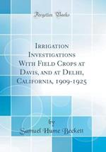 Irrigation Investigations with Field Crops at Davis, and at Delhi, California, 1909-1925 (Classic Reprint)