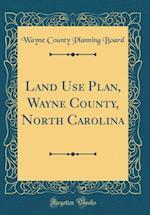 Land Use Plan, Wayne County, North Carolina (Classic Reprint)