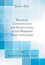 Program Constitution and Resolutions of the Workers' Party of Canada (Classic Reprint)