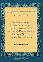 Bye-Laws for the Management of the Secular Affairs of St. Andrew's Presbyterian Church, Sydney Mines, Nova Scotia (Classic Reprint)