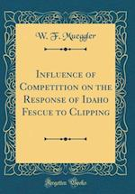 Influence of Competition on the Response of Idaho Fescue to Clipping (Classic Reprint)