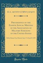 Proceedings of the Eighth Annual Meeting of the Association of Military Surgeons of the United States
