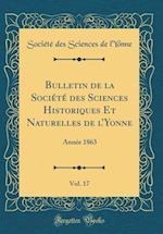Bulletin de la Societe Des Sciences Historiques Et Naturelles de L'Yonne, Vol. 17