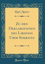 Zu Den Deklamationen Des Libanios Über Sokrates (Classic Reprint) af Karl Meiser