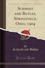 Schmidt and Botley, Springfield, Ohio, 1904 (Classic Reprint)