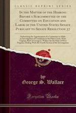 In the Matter of the Hearing Before a Subcommittee of the Committee on Education and Labor of the United States Senate Pursuant to Senate Resolution 3 af George S. Wallace