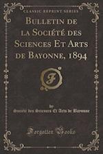 Bulletin de la Societe Des Sciences Et Arts de Bayonne, 1894 (Classic Reprint)