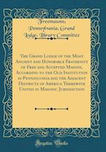 The Grand Lodge of the Most Ancient and Honorable Fraternity of Free and Accepted Masons, According to the Old Institution in Pennsylvania and the Adj