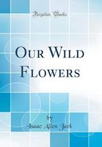 Our Wild Flowers (Classic Reprint) af Isaac Allen Jack