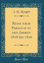 Reise Nach Paraguay in Den Jahren 1818 Bis 1826 (Classic Reprint) af J. R. Renggeh