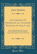 Les Libraires Et Imprimeurs de L'Academie Francaise de 1634 a 1793