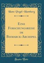 Eine Forschungsreise Im Bismarck-Archipel (Classic Reprint) af Hans Vogel-Hamburg