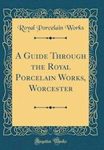 A Guide Through the Royal Porcelain Works, Worcester (Classic Reprint) af Royal Porcelain Works