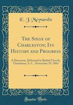 The Siege of Charleston; Its History and Progress af E. J. Meynardie