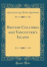 British Columbia and Vancouver's Island (Classic Reprint)