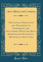 The Causes, Prevention and Treatment of Stammering and Stuttering, with the Most Approved and Successful Methods of Self Cure (Classic Reprint)
