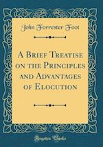 A Brief Treatise on the Principles and Advantages of Elocution (Classic Reprint)