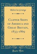 Clipper Ships of America and Great Britain, 1833-1869 (Classic Reprint)