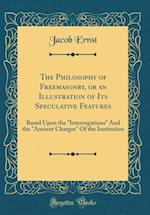 The Philosophy of Freemasonry, or an Illustration of Its Speculative Features
