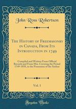 The History of Freemasonry in Canada, from Its Introduction in 1749, Vol. 1