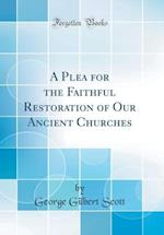 A Plea for the Faithful Restoration of Our Ancient Churches (Classic Reprint)