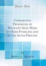Comparative Properties of Wrought Iron, Made by Hand Puddling and by the Aston Process (Classic Reprint)