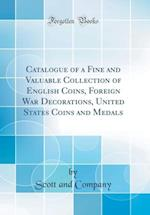 Catalogue of a Fine and Valuable Collection of English Coins, Foreign War Decorations, United States Coins and Medals (Classic Reprint)
