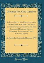 By-Laws, Rules and Regulations of the Hospital for Sick Children, College Street, Toronto, and the Lakeside Home for Little Children, Lighthouse Point