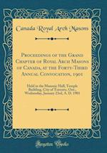 Proceedings of the Grand Chapter of Royal Arch Masons of Canada, at the Forty-Third Annual Convocation, 1901 af Canada Royal Arch Masons