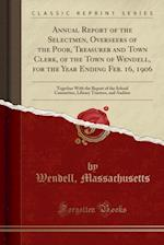 Annual Report of the Selectmen, Overseers of the Poor, Treasurer and Town Clerk, of the Town of Wendell, for the Year Ending Feb. 16, 1906