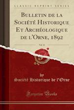 Bulletin de la Societe Historique Et Archeologique de L'Orne, 1892, Vol. 12 (Classic Reprint)