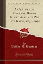 A Century of Scholars, Rhode Island Alpha of Phi Beta Kappa, 1830-1930 (Classic Reprint)