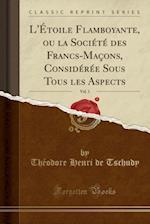 L'Etoile Flamboyante, Ou La Societe Des Francs-Macons, Consideree Sous Tous Les Aspects, Vol. 1 (Classic Reprint)
