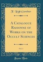A Catalogue Raisonné Of Works on the Occult Sciences, Vol. 1 (Classic Reprint)