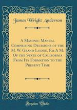 A Masonic Manual Comprising Decisions of the M. W. Grand Lodge, F.& A M. of the State of California from Its Formation to the Present Time (Classic Re