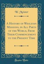 A History of Wesleyan Missions, in All Parts of the World, from Their Commencement to the Present Time (Classic Reprint)