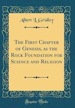 The First Chapter of Genesis, as the Rock Foundation for Science and Religion (Classic Reprint)