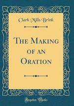 The Making of an Oration (Classic Reprint)