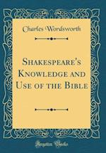 Shakespeare's Knowledge and Use of the Bible (Classic Reprint)
