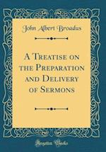 A Treatise on the Preparation and Delivery of Sermons (Classic Reprint)
