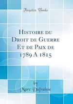 Histoire Du Droit de Guerre Et de Paix de 1789 a 1815 (Classic Reprint) af Marc Dufraisse