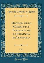 Historia de la Conquista y Poblacion de la Provincia de Venezuela, Vol. 1 (Classic Reprint) af Jose De Oviedo y. Banos